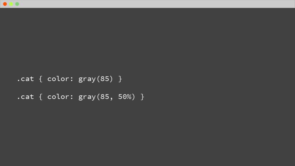 .cat { color: gray(85) } .cat { color: gray(85,...