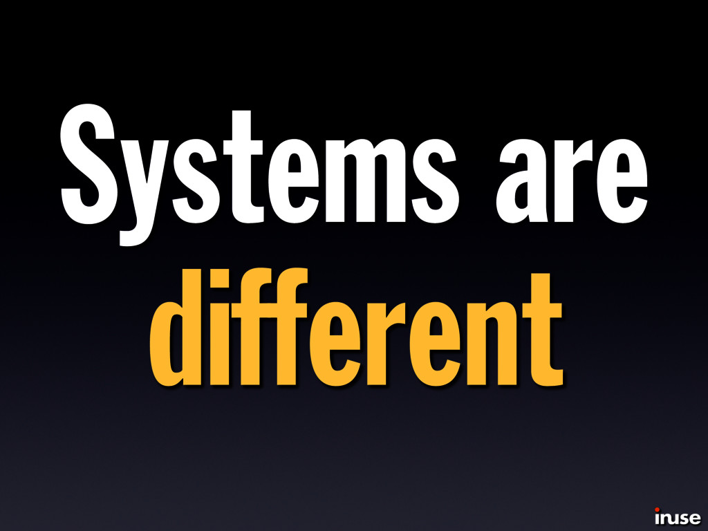 Systems are different