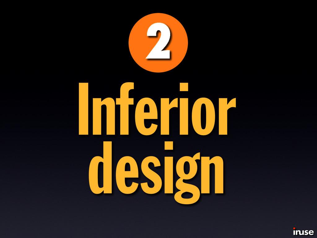Inferior design