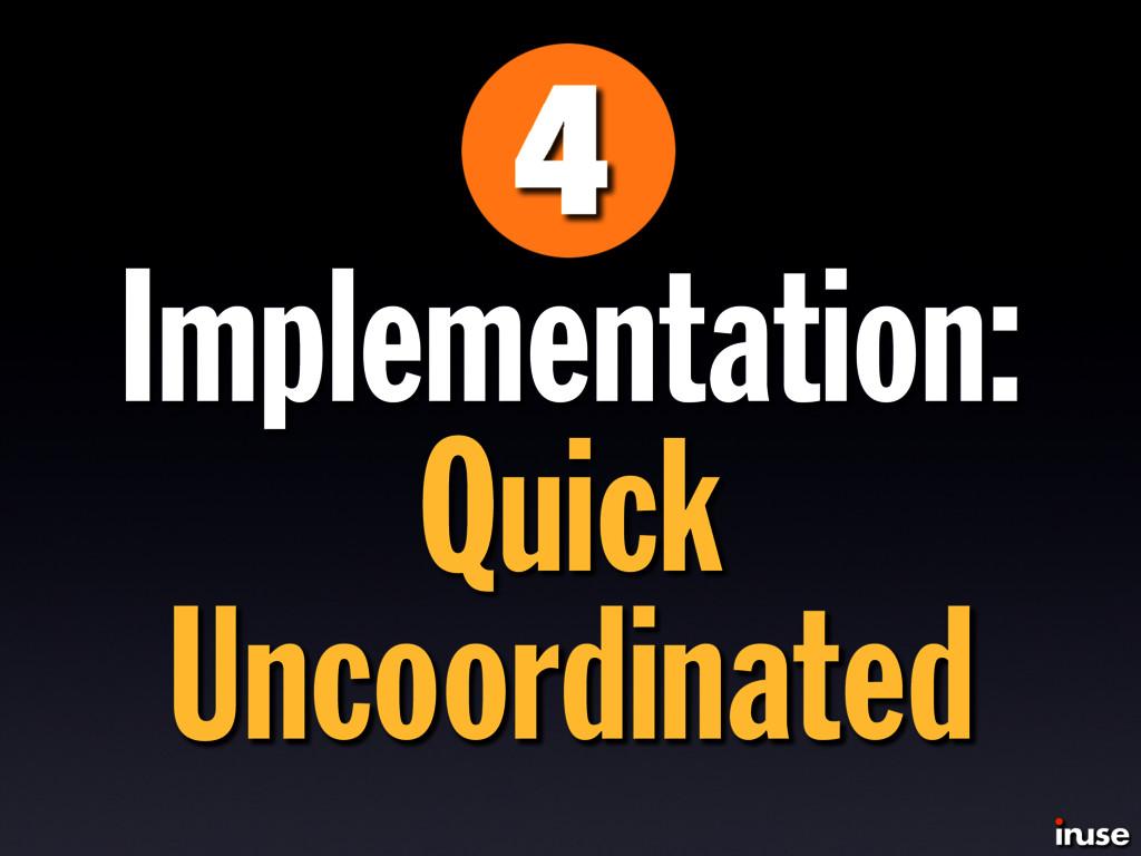 Implementation: Quick Uncoordinated