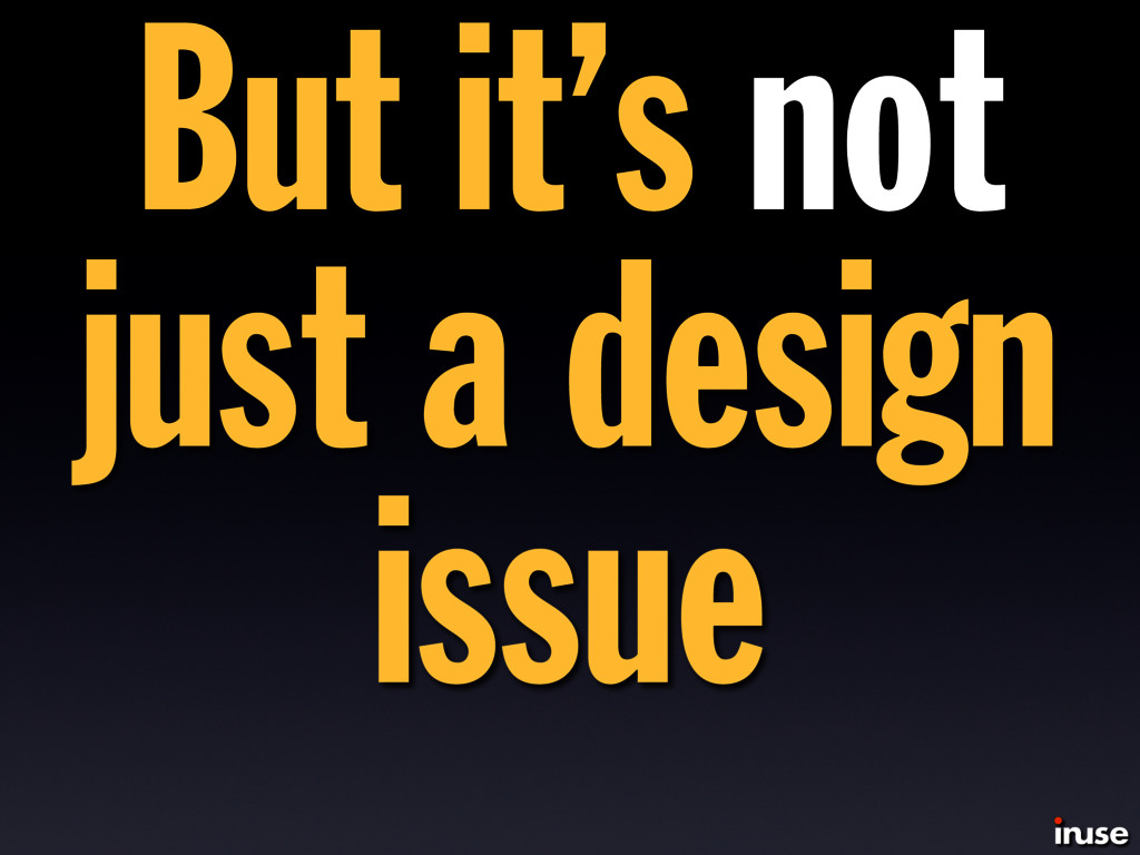 But it's not just a design issue