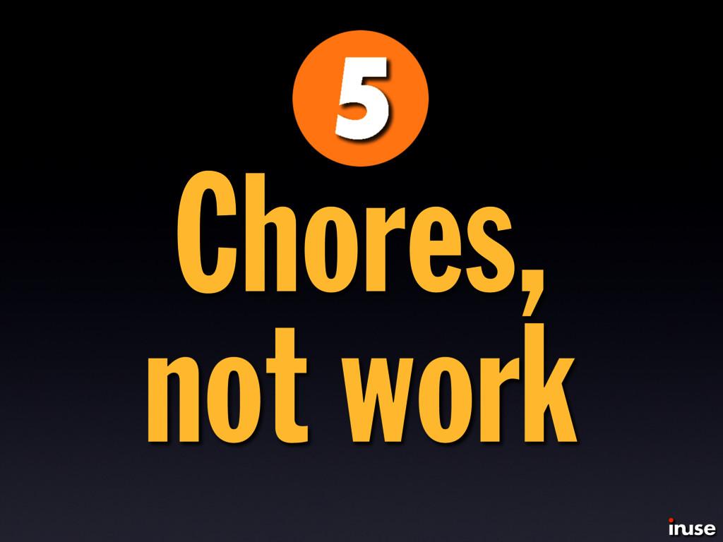 Chores, not work