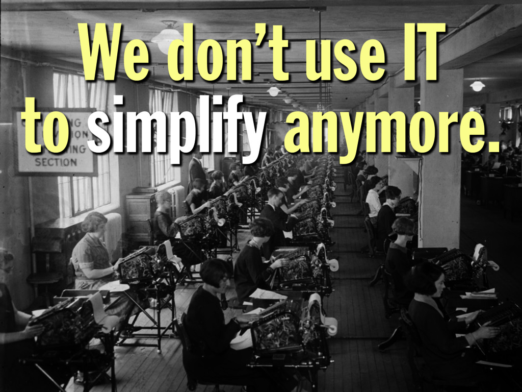 We don't use IT to simplify anymore.