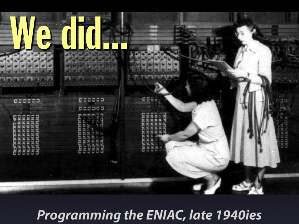 Programming the ENIAC, late 1940ies We did...