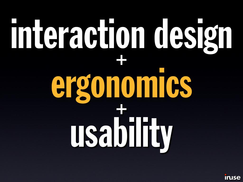 interaction design + ergonomics + usability