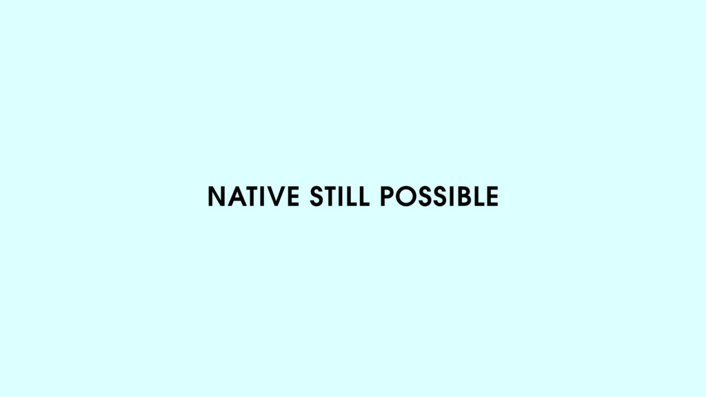 NATIVE STILL POSSIBLE