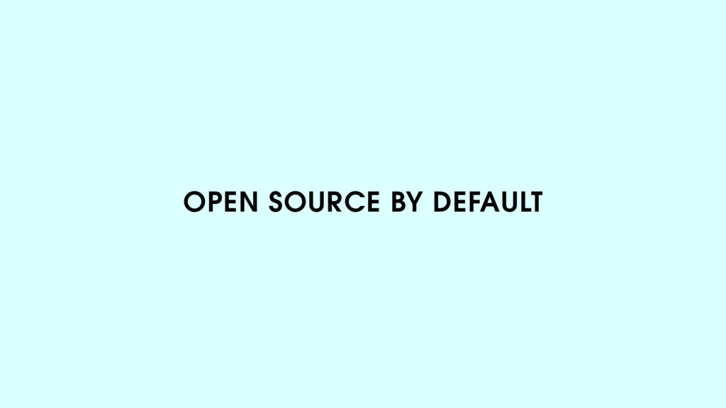 OPEN SOURCE BY DEFAULT