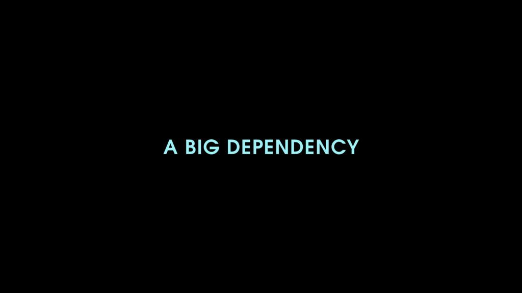 A BIG DEPENDENCY