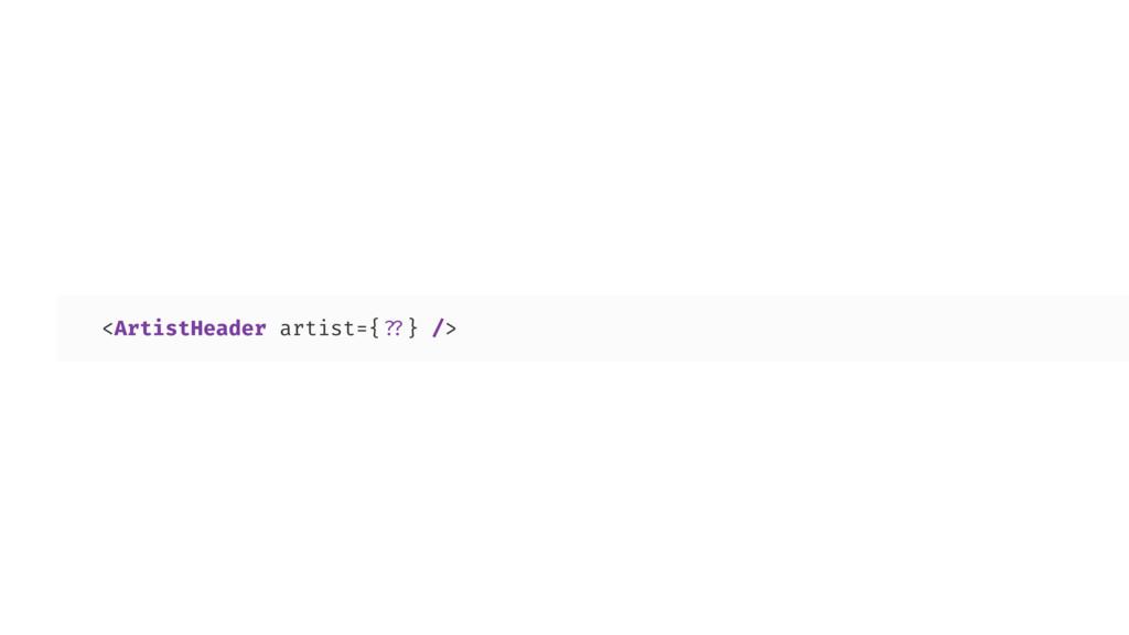 <ArtistHeader artist={??} />