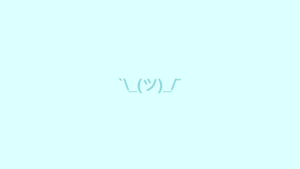 `\_(ツ)_/¯