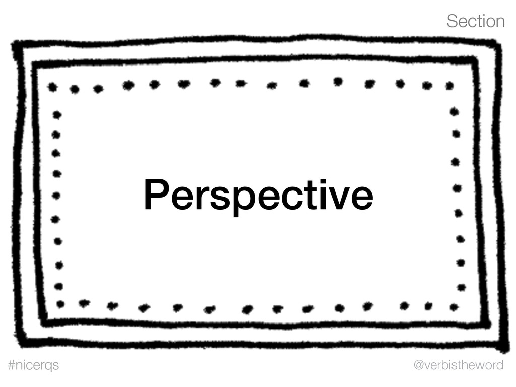 Section @verbistheword #nicerqs Perspective
