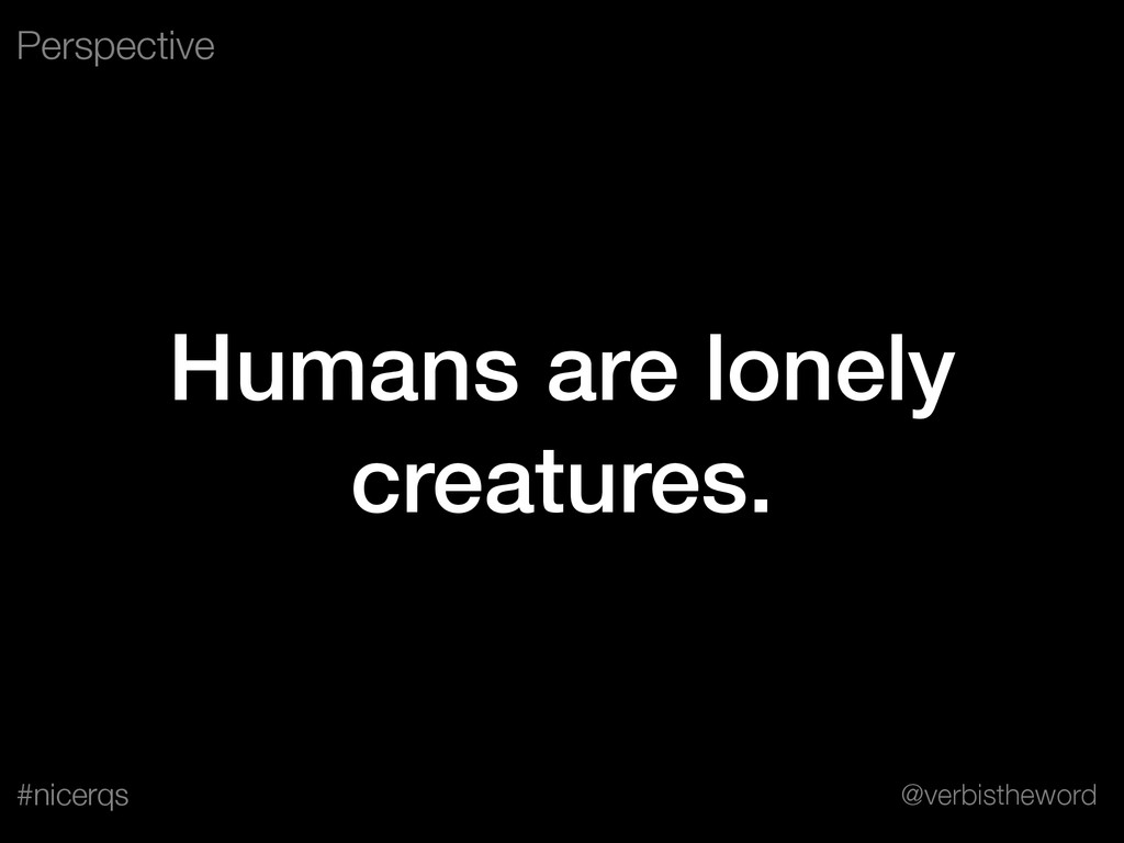 @verbistheword #nicerqs Humans are lonely creat...
