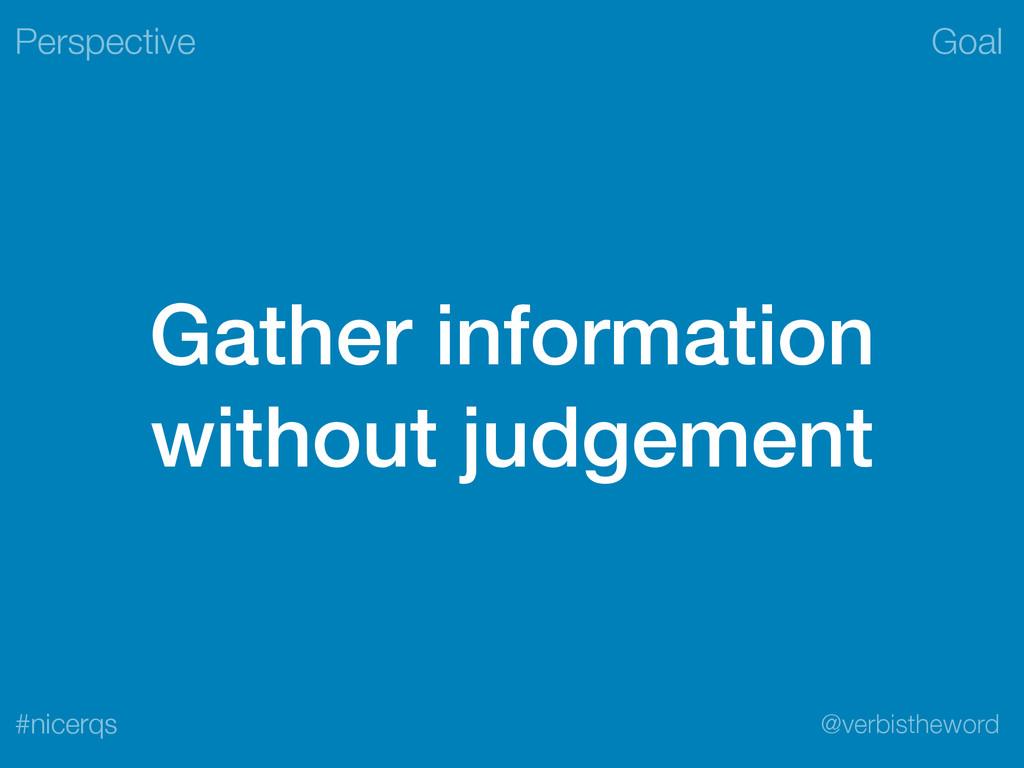 Goal @verbistheword #nicerqs Gather information...