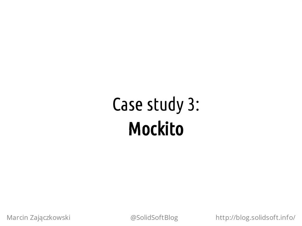 Case study 3: Mockito Marcin Zajączkowski @Soli...