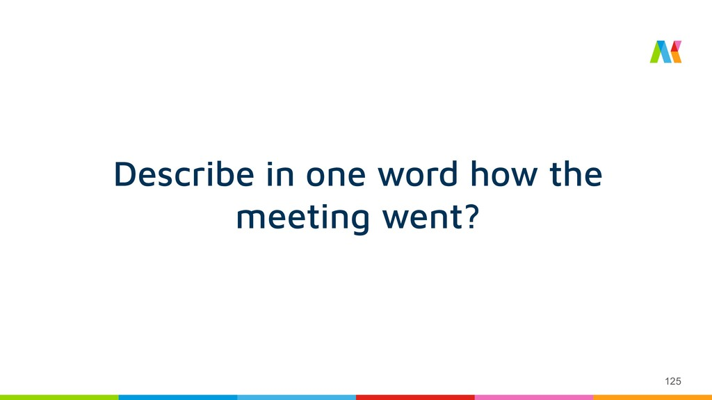 125 Describe in one word how the meeting went?