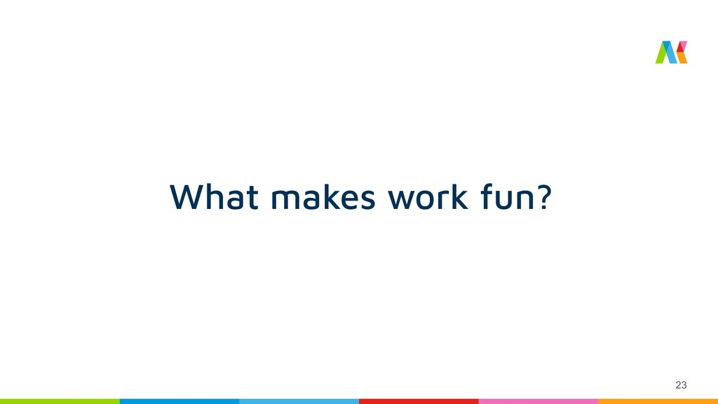 23 What makes work fun?