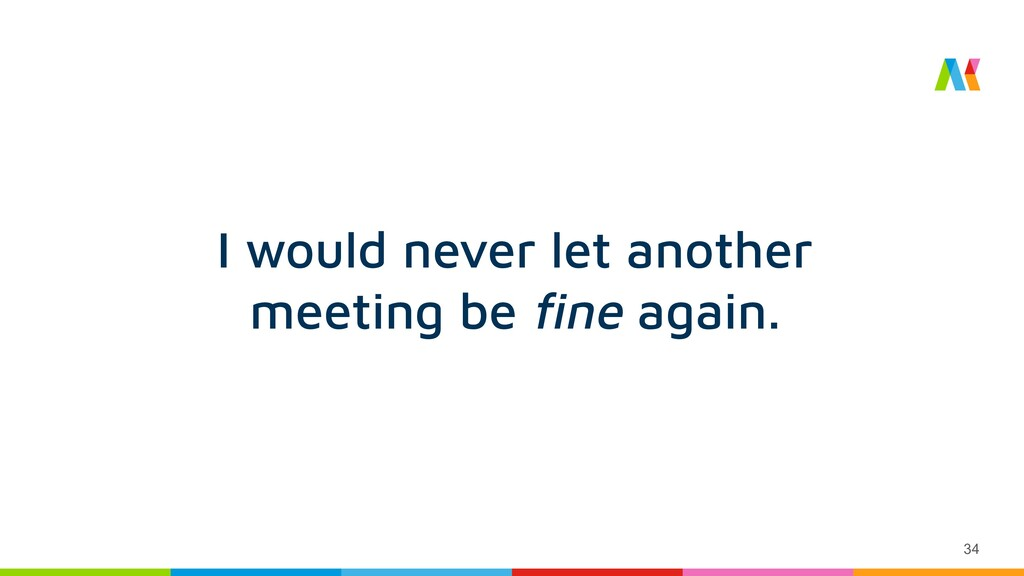 34 I would never let another meeting be fine aga...