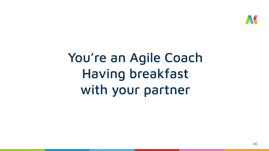 40 You're an Agile Coach Having breakfast with ...