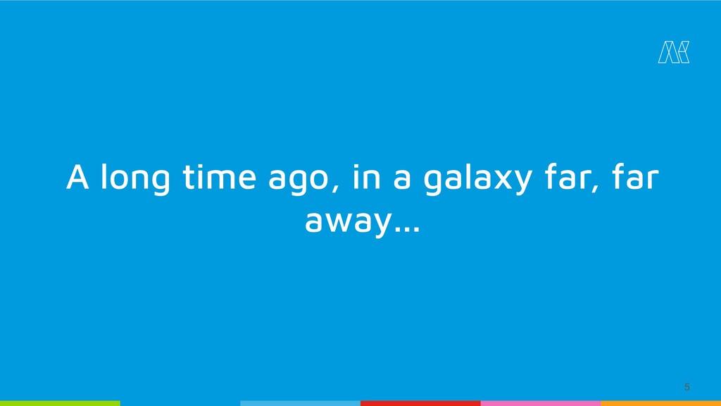 5 A long time ago, in a galaxy far, far away...
