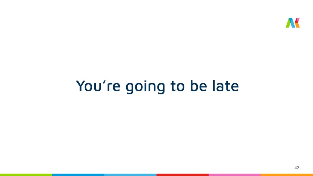 43 You're going to be late
