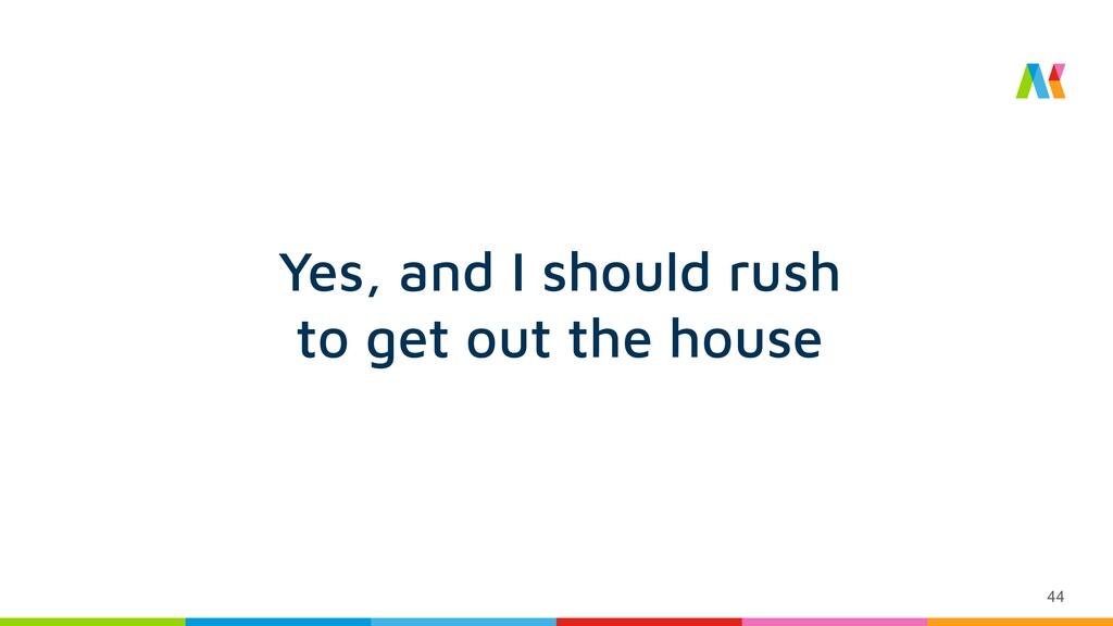 44 Yes, and I should rush to get out the house