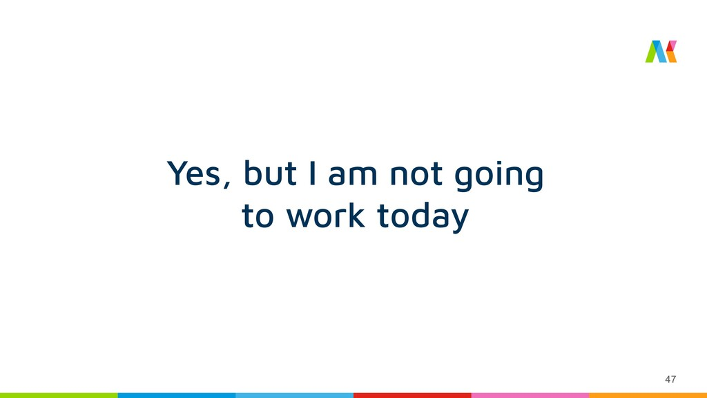 47 Yes, but I am not going to work today