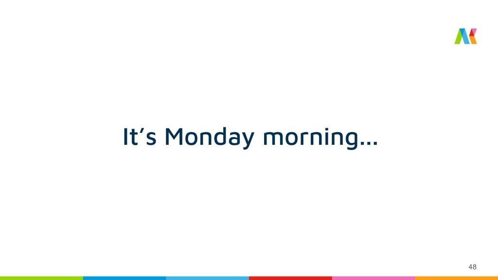 48 It's Monday morning...