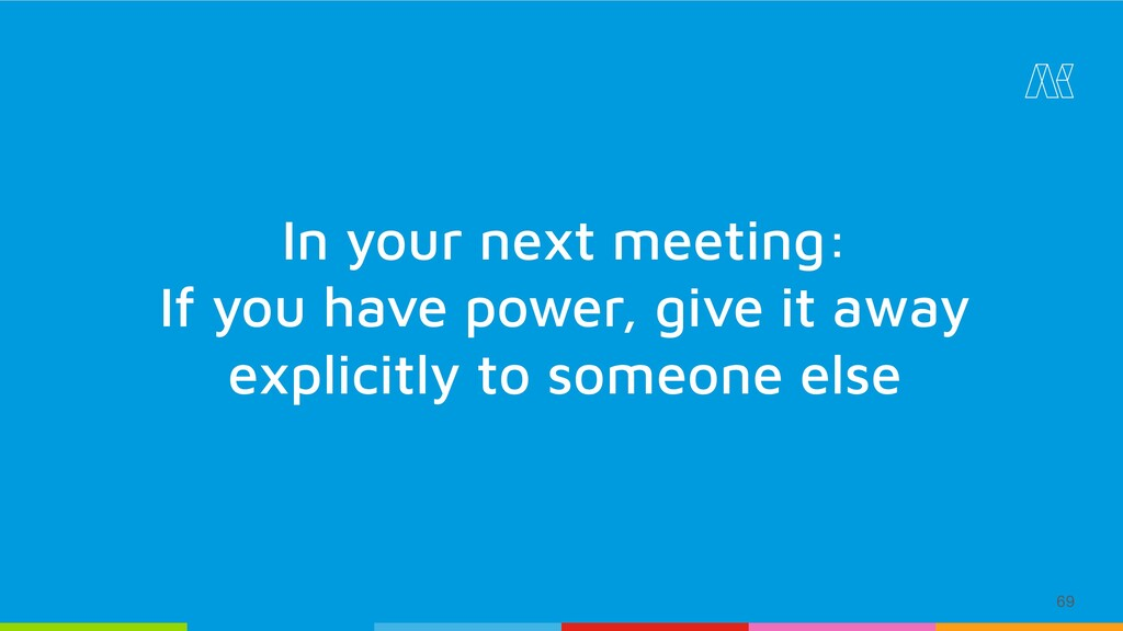 69 In your next meeting: If you have power, giv...