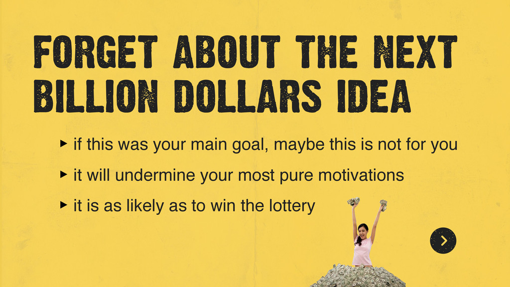 forget about the next billion dollars idea ‣ if...