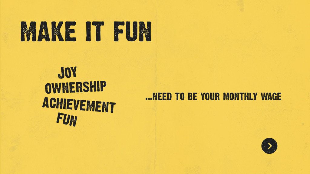 make it fun ...need to be your monthly wage Joy...