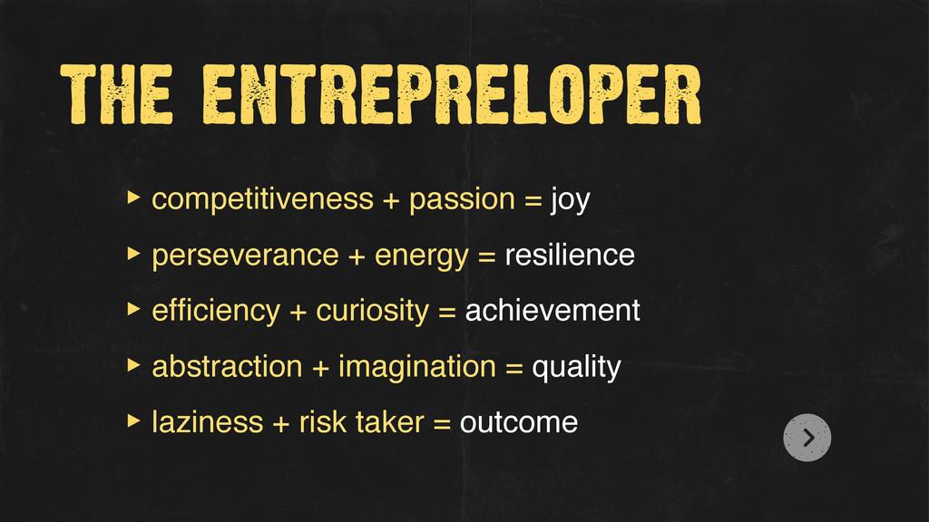 the entrepreloper ‣ competitiveness + passion =...