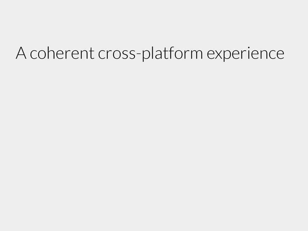 A coherent cross-platform experience