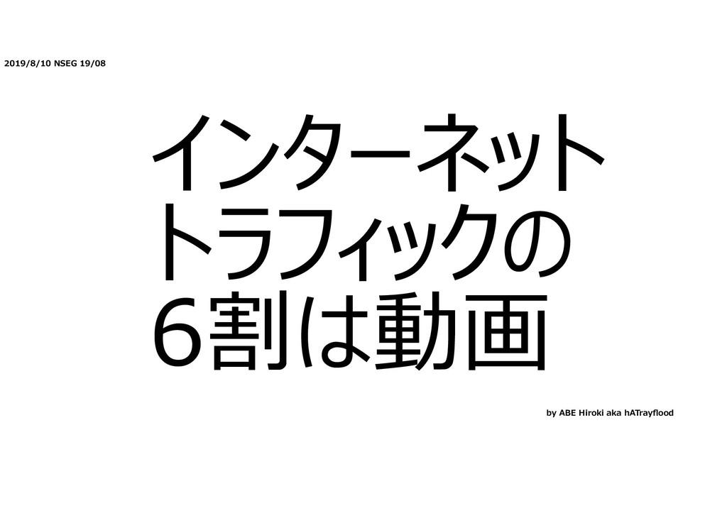 2019/8/10 NSEG 19/08 インターネット トラフィックの 6割は動画 by A...