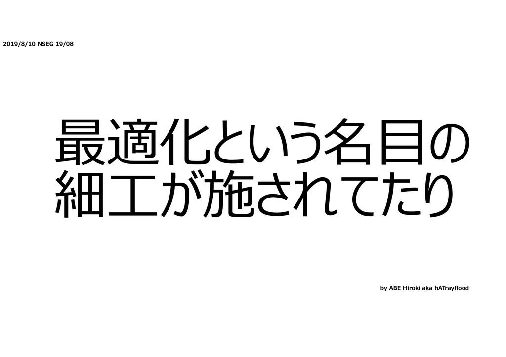 2019/8/10 NSEG 19/08 最適化という名⽬の 細⼯が施されてたり by ABE...