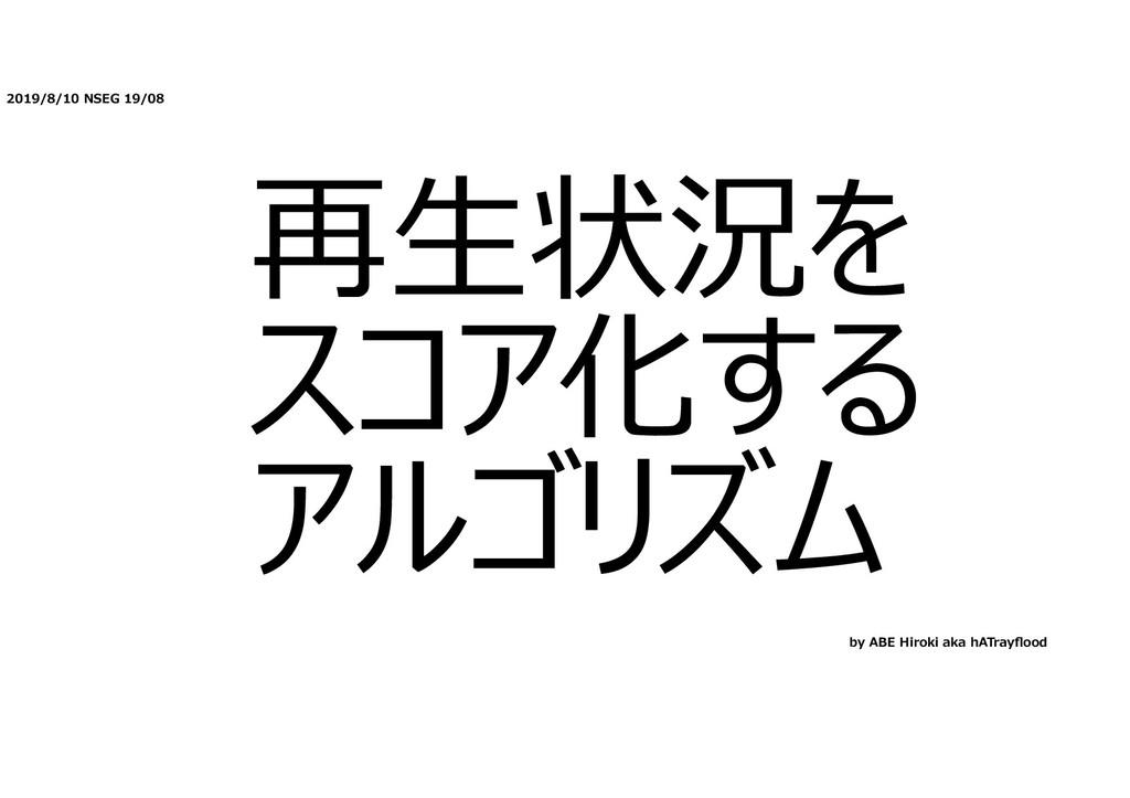 2019/8/10 NSEG 19/08 再⽣状況を スコア化する アルゴリズム by ABE...