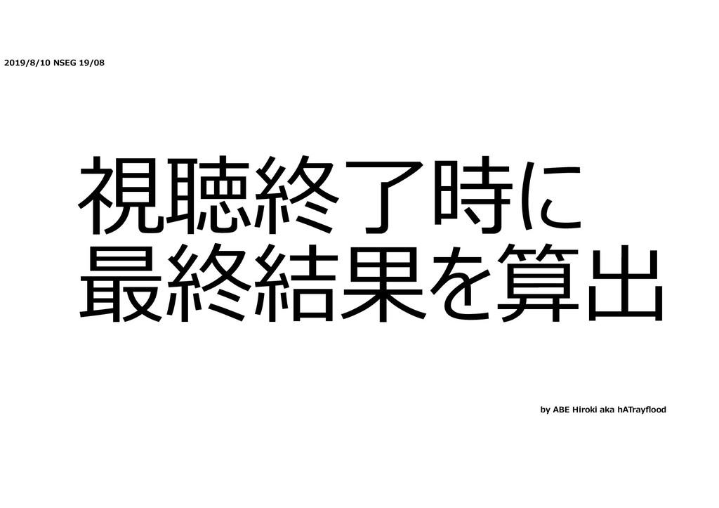2019/8/10 NSEG 19/08 視聴終了時に 最終結果を算出 by ABE Hiro...