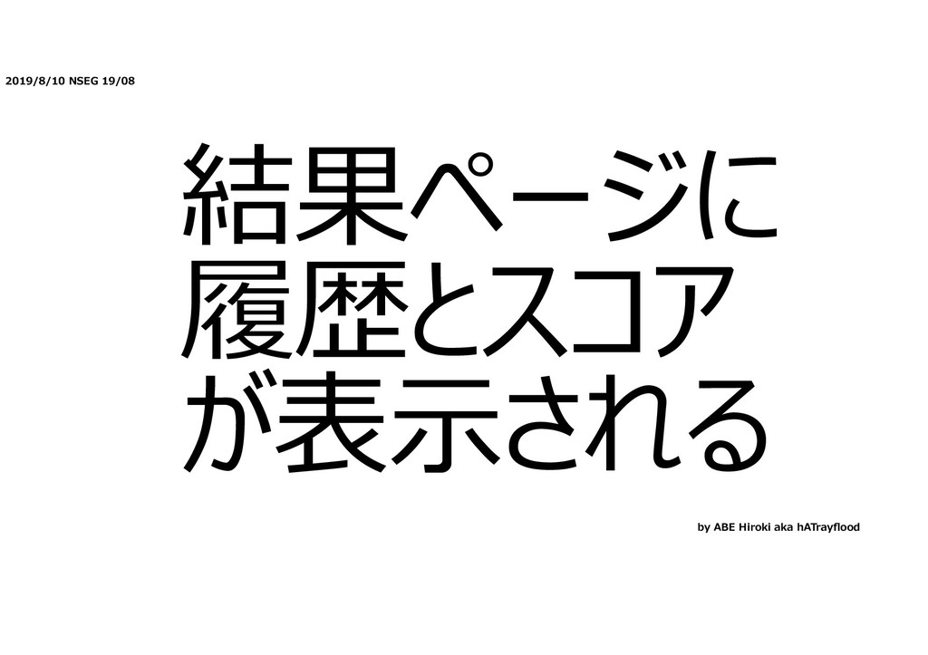 2019/8/10 NSEG 19/08 結果ページに 履歴とスコア が表⽰される by AB...