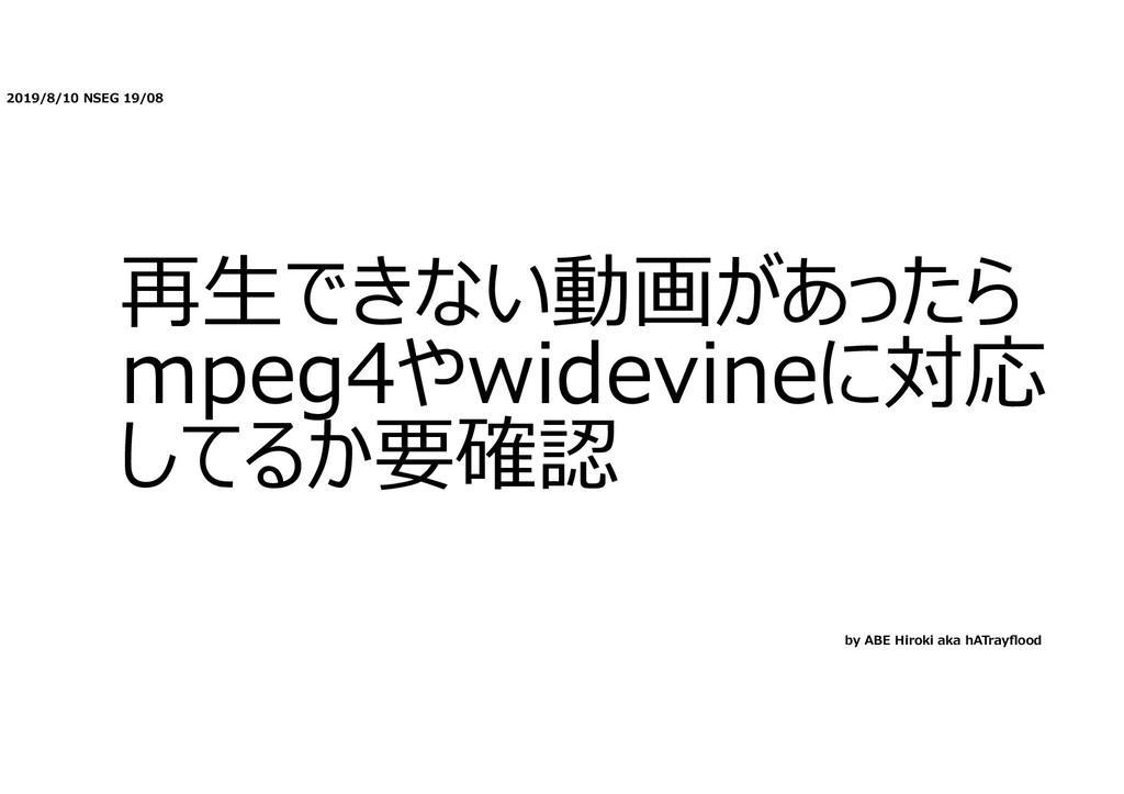 2019/8/10 NSEG 19/08 再⽣できない動画があったら mpeg4やwidevi...