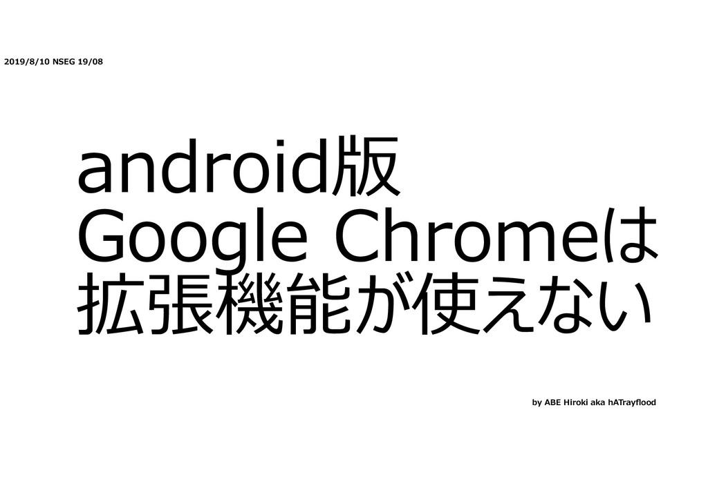 2019/8/10 NSEG 19/08 android版 Google Chromeは 拡張...