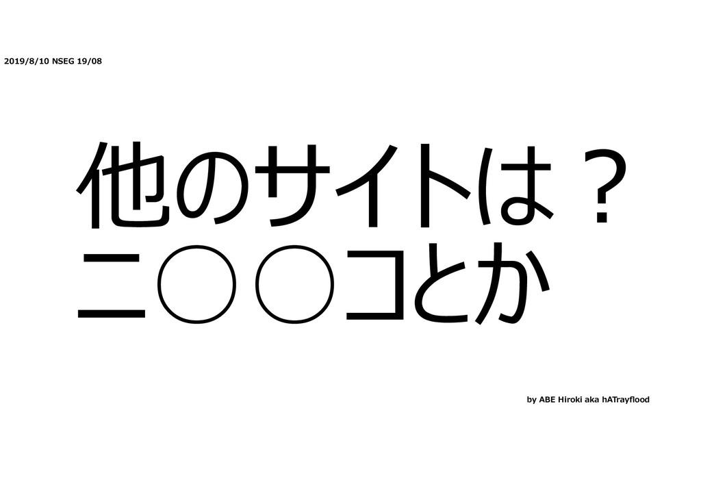 2019/8/10 NSEG 19/08 他のサイトは︖ ニ○○コとか by ABE Hiro...