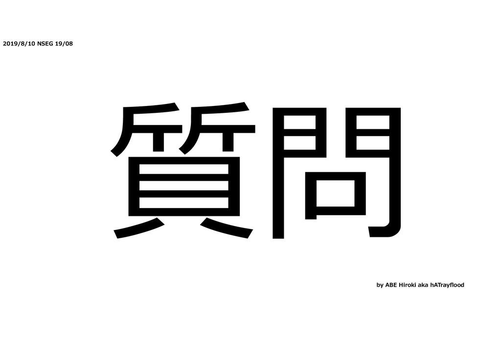 2019/8/10 NSEG 19/08 質問 by ABE Hiroki aka hATra...