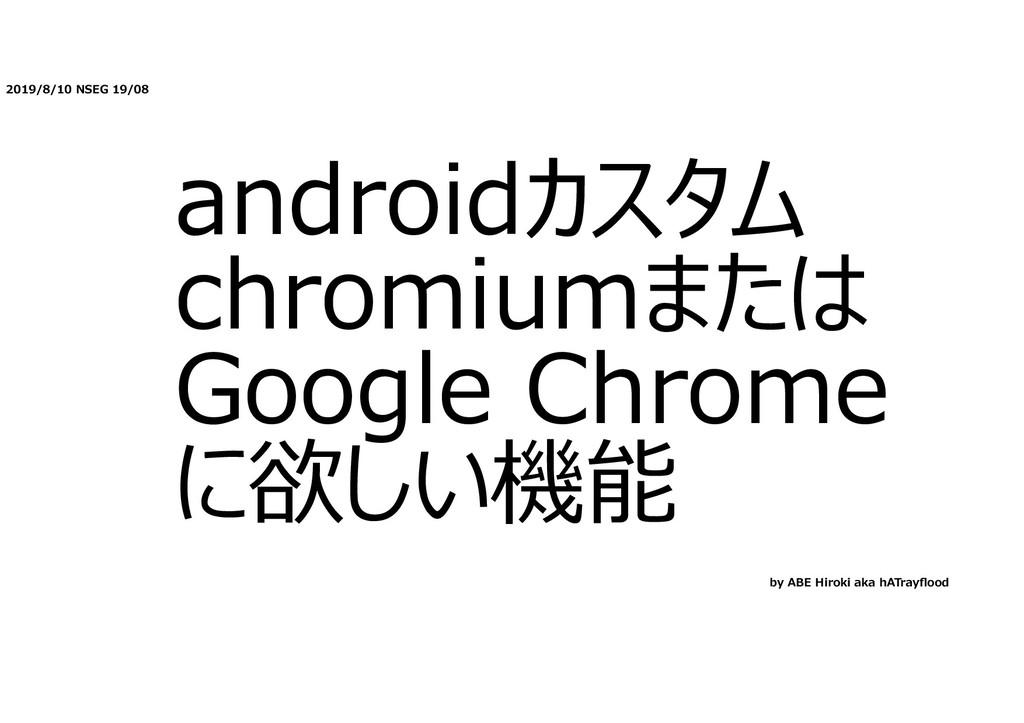 2019/8/10 NSEG 19/08 androidカスタム chromiumまたは Go...