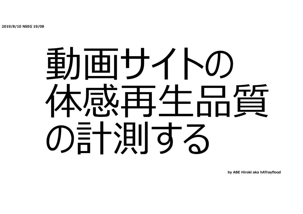2019/8/10 NSEG 19/08 動画サイトの 体感再⽣品質 の計測する by ABE...