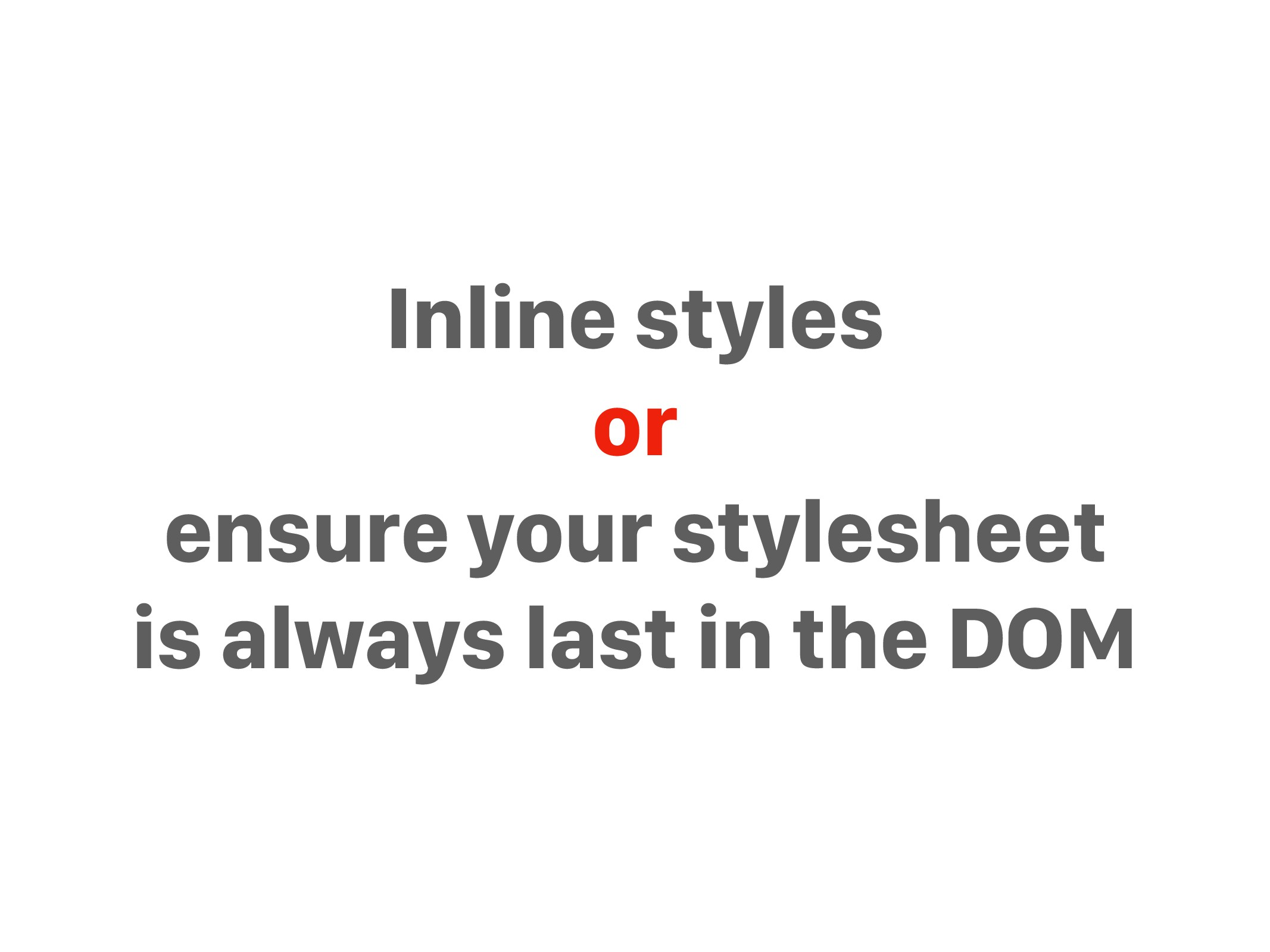 Inline styles or ensure your stylesheet is alwa...
