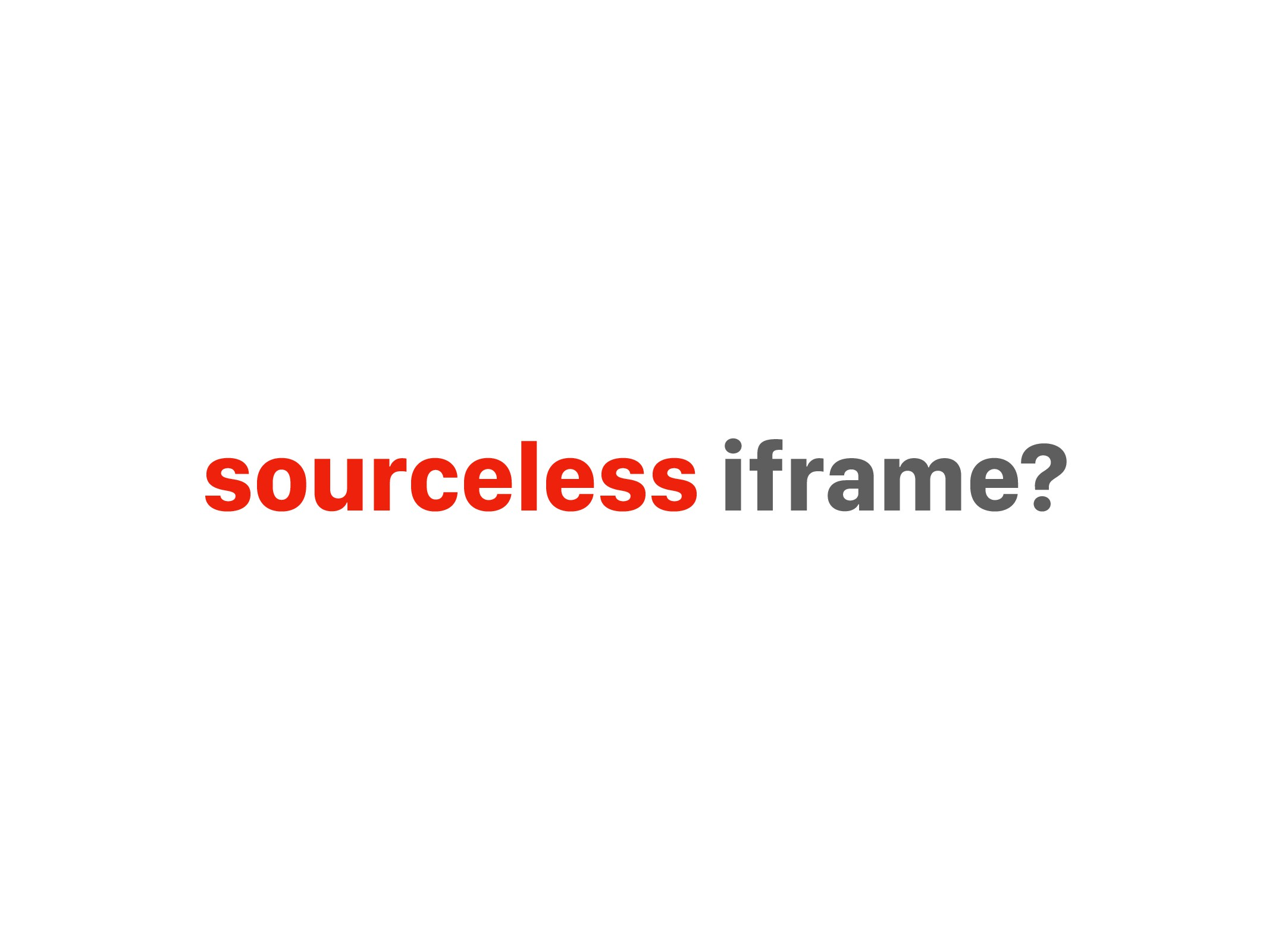 sourceless iframe?