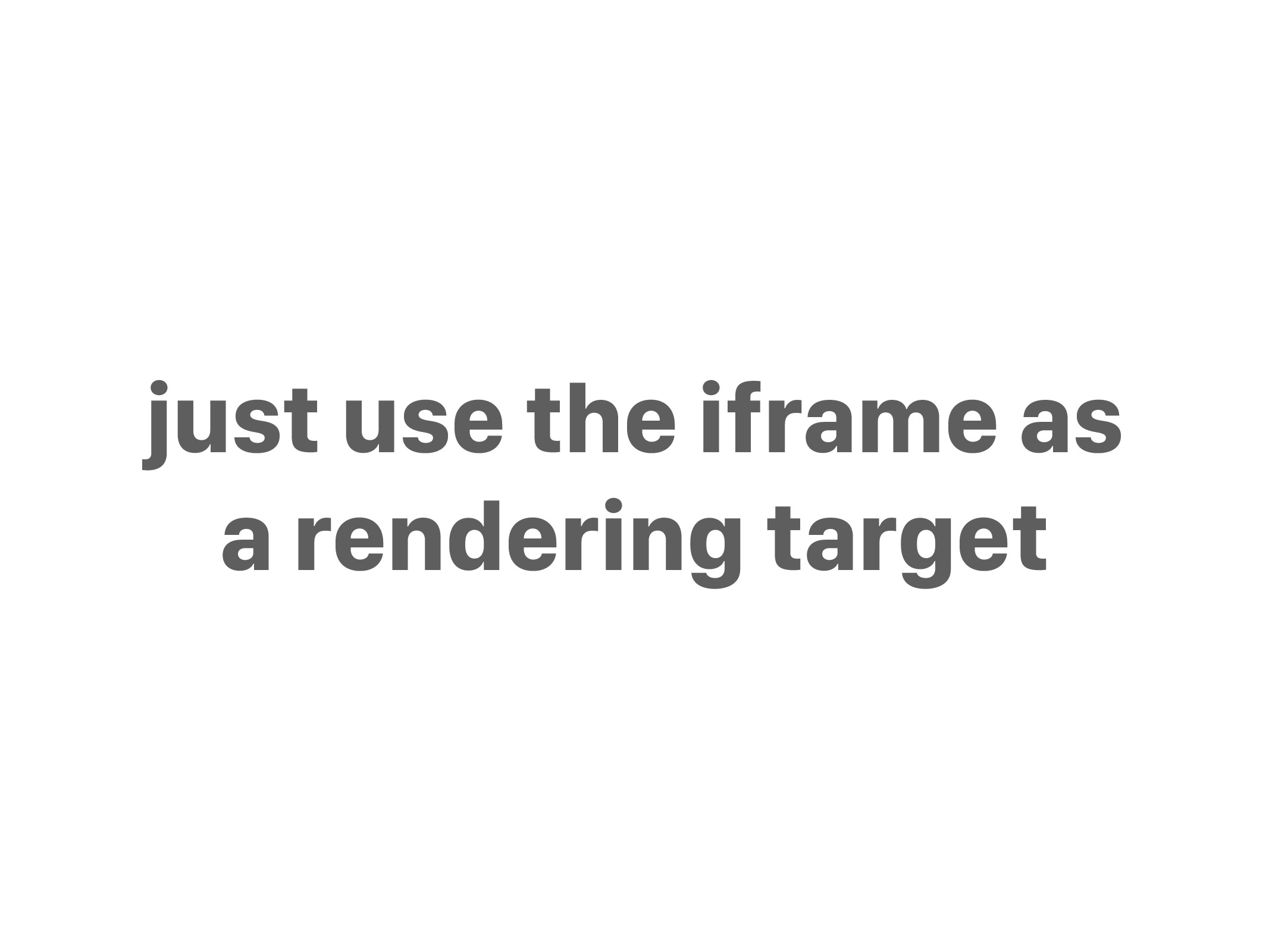 just use the iframe as a rendering target