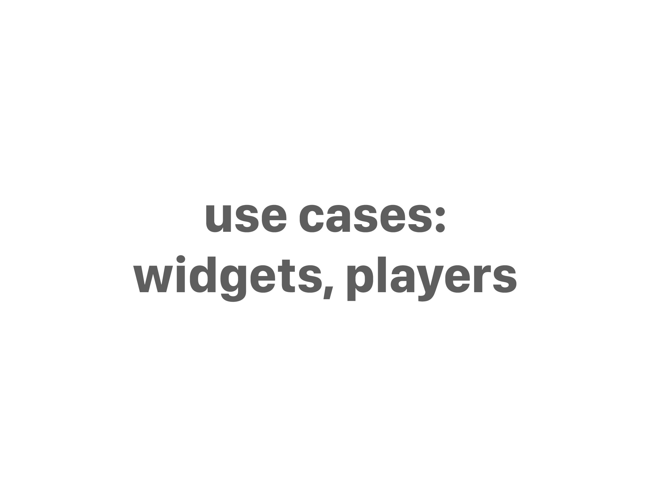 use cases: widgets, players