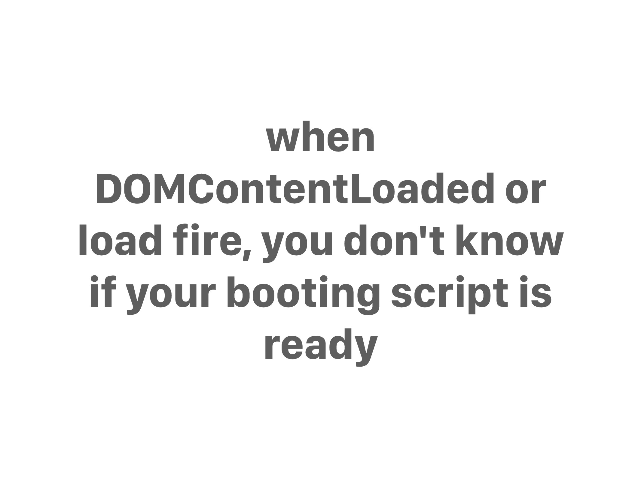 when DOMContentLoaded or load fire, you don't k...