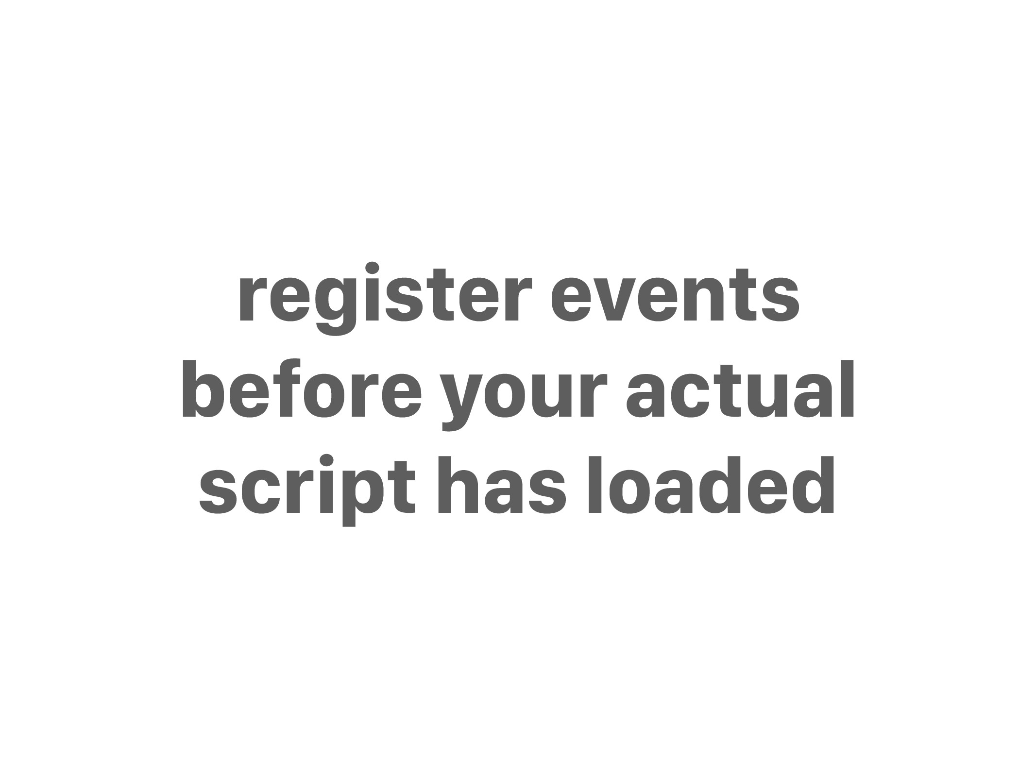 register events before your actual script has l...