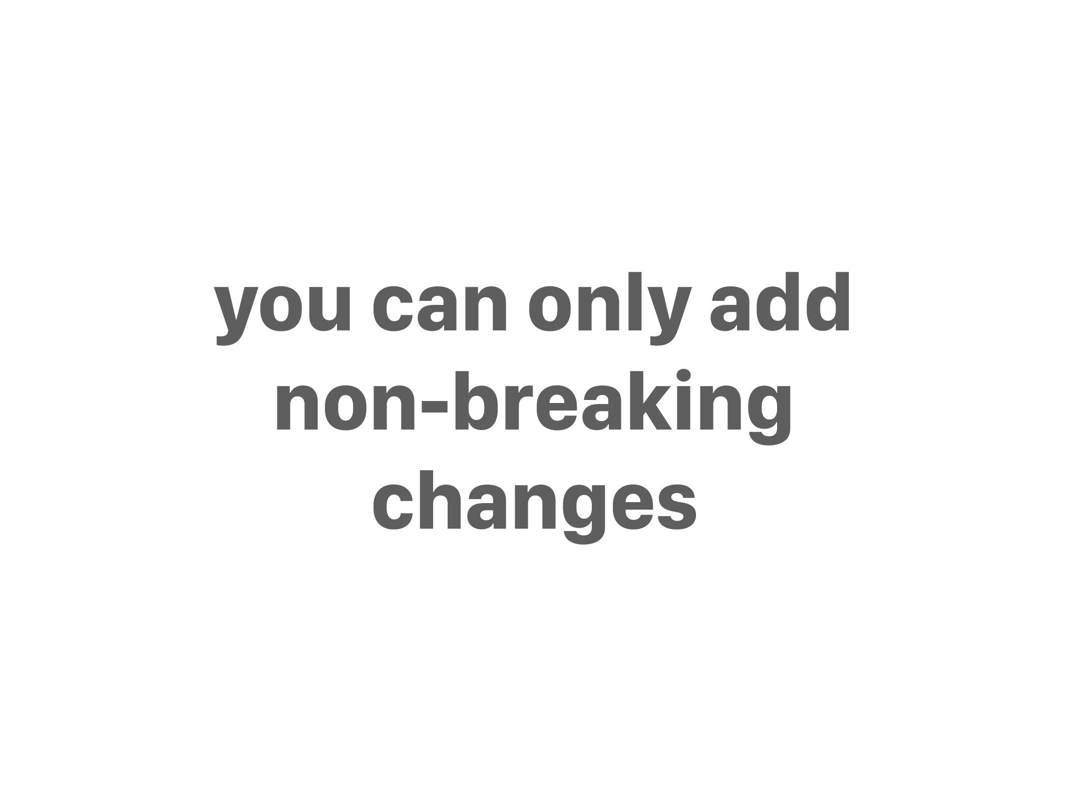 you can only add non-breaking changes